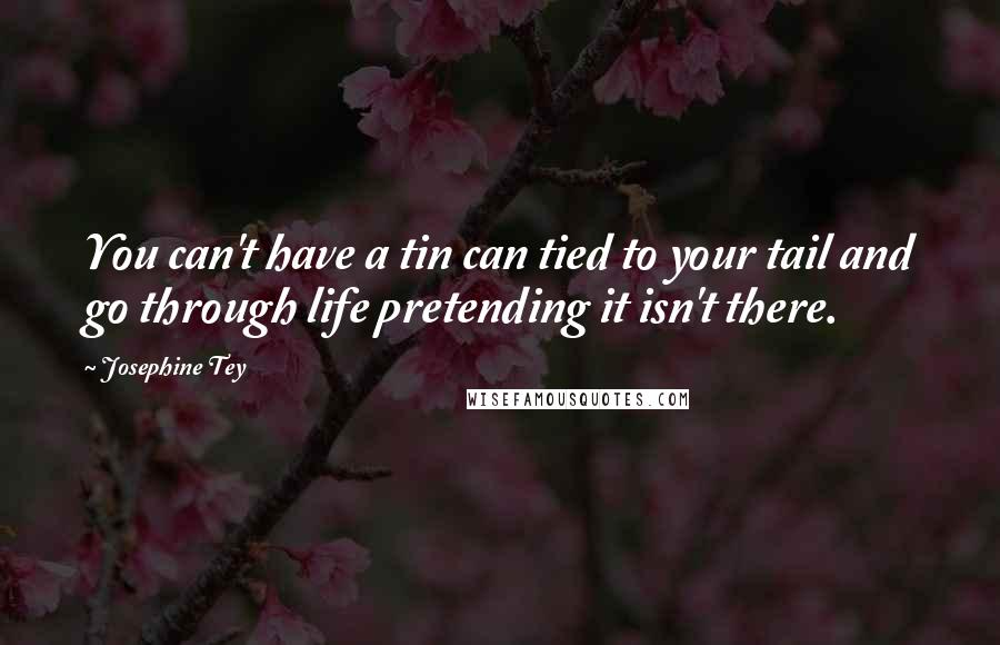 Josephine Tey quotes: You can't have a tin can tied to your tail and go through life pretending it isn't there.