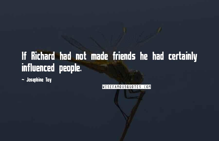Josephine Tey quotes: If Richard had not made friends he had certainly influenced people.