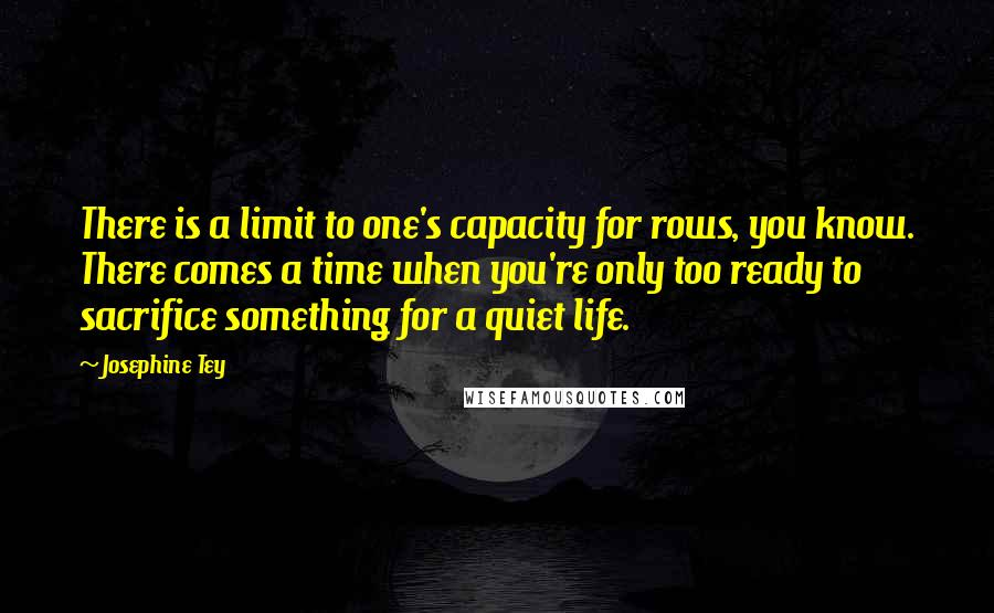 Josephine Tey quotes: There is a limit to one's capacity for rows, you know. There comes a time when you're only too ready to sacrifice something for a quiet life.