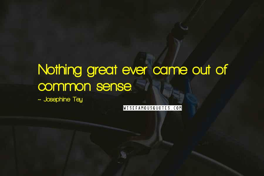 Josephine Tey quotes: Nothing great ever came out of common sense.