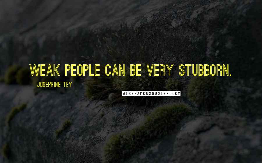 Josephine Tey quotes: Weak people can be very stubborn.