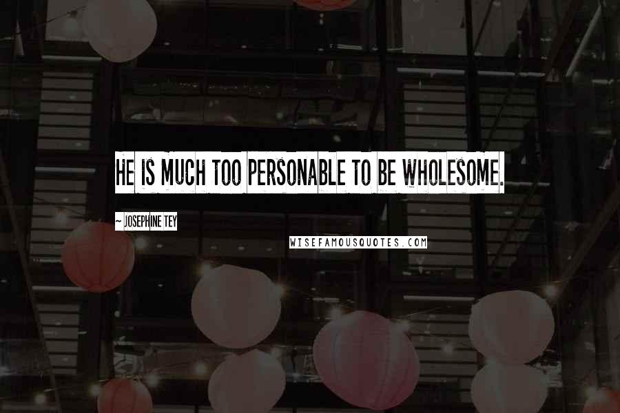 Josephine Tey quotes: He is much too personable to be wholesome.