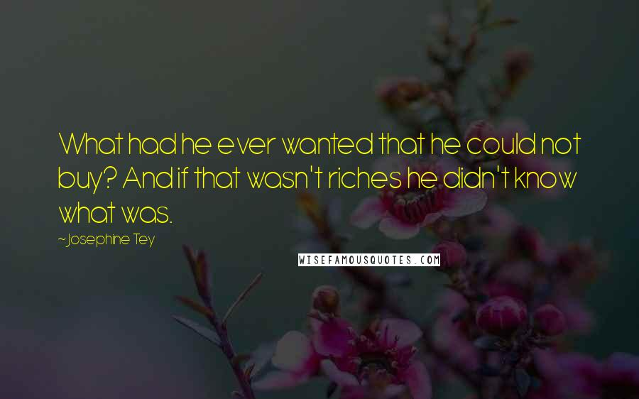 Josephine Tey quotes: What had he ever wanted that he could not buy? And if that wasn't riches he didn't know what was.