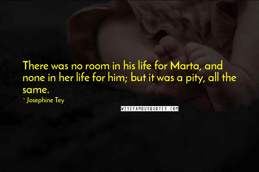 Josephine Tey quotes: There was no room in his life for Marta, and none in her life for him; but it was a pity, all the same.