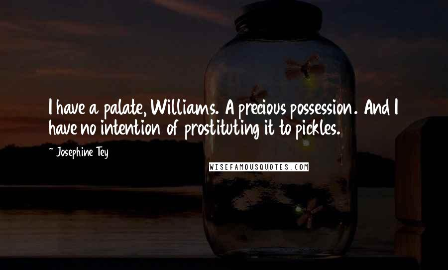 Josephine Tey quotes: I have a palate, Williams. A precious possession. And I have no intention of prostituting it to pickles.