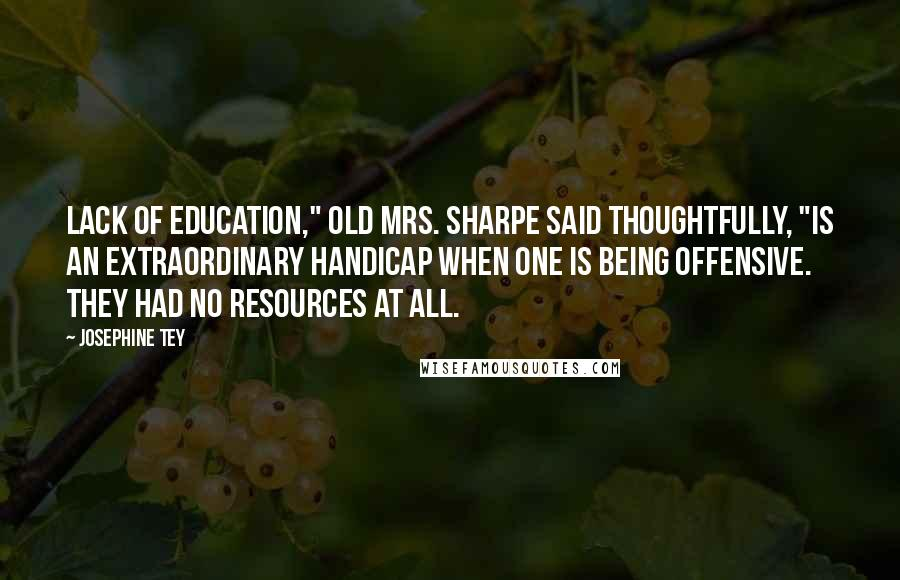 """Josephine Tey quotes: Lack of education,"""" old Mrs. Sharpe said thoughtfully, """"is an extraordinary handicap when one is being offensive. They had no resources at all."""