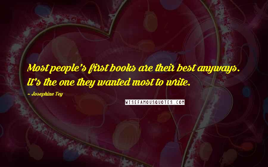 Josephine Tey quotes: Most people's first books are their best anyways. It's the one they wanted most to write.