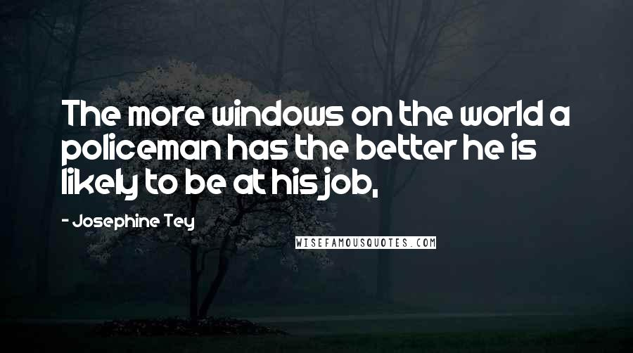Josephine Tey quotes: The more windows on the world a policeman has the better he is likely to be at his job,