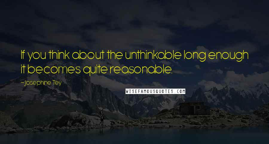 Josephine Tey quotes: If you think about the unthinkable long enough it becomes quite reasonable.