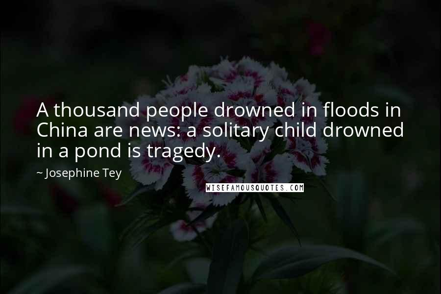 Josephine Tey quotes: A thousand people drowned in floods in China are news: a solitary child drowned in a pond is tragedy.