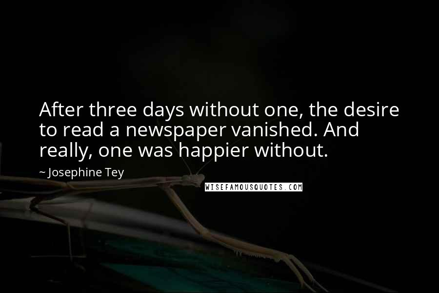 Josephine Tey quotes: After three days without one, the desire to read a newspaper vanished. And really, one was happier without.