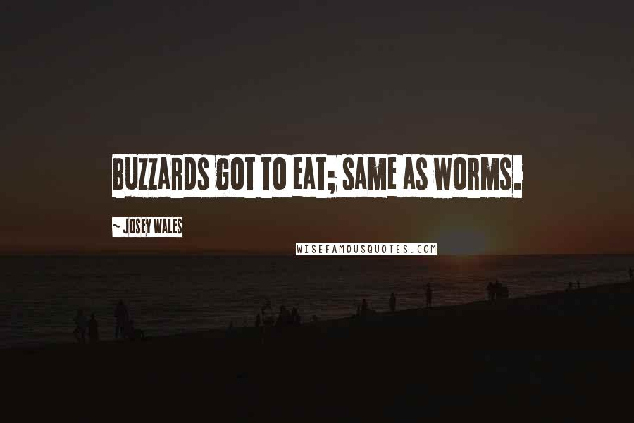 Josey Wales quotes: Buzzards got to eat; same as worms.