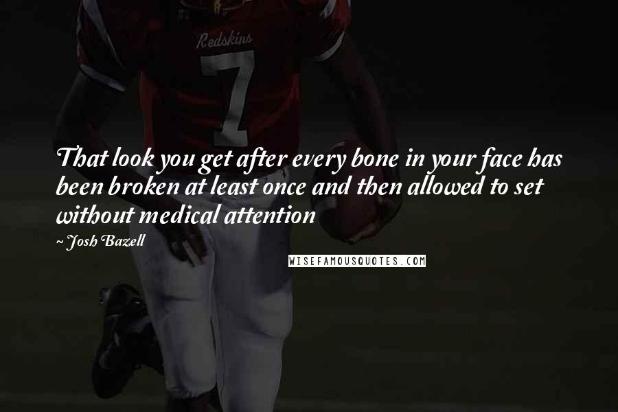 Josh Bazell quotes: That look you get after every bone in your face has been broken at least once and then allowed to set without medical attention