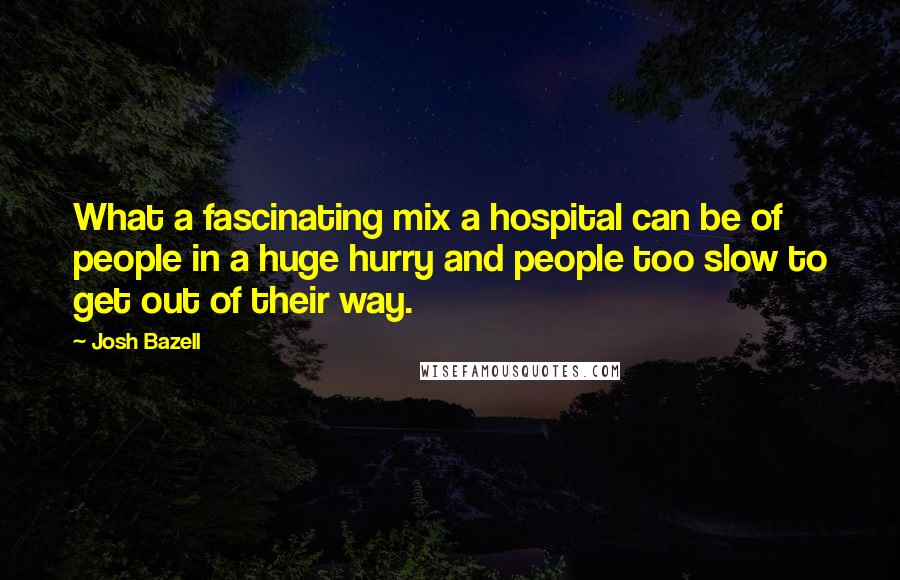 Josh Bazell quotes: What a fascinating mix a hospital can be of people in a huge hurry and people too slow to get out of their way.