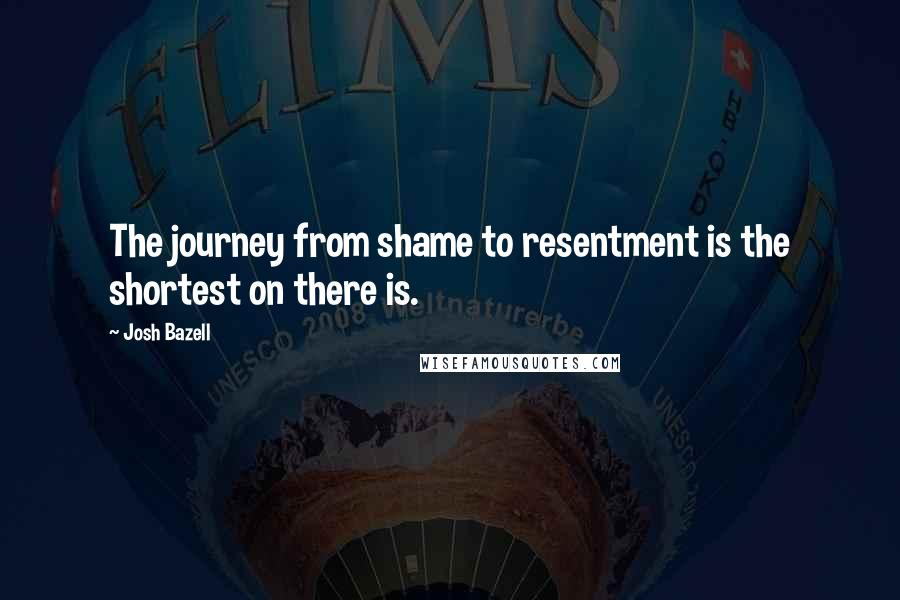 Josh Bazell quotes: The journey from shame to resentment is the shortest on there is.