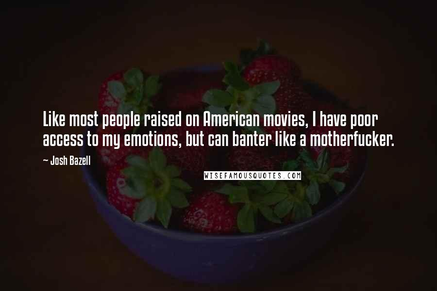 Josh Bazell quotes: Like most people raised on American movies, I have poor access to my emotions, but can banter like a motherfucker.