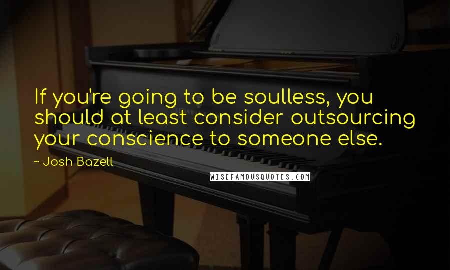 Josh Bazell quotes: If you're going to be soulless, you should at least consider outsourcing your conscience to someone else.