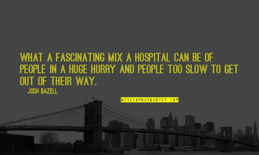 Josh Bazell Quotes By Josh Bazell: What a fascinating mix a hospital can be