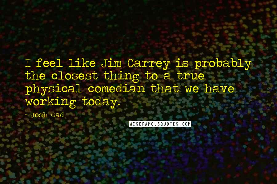 Josh Gad quotes: I feel like Jim Carrey is probably the closest thing to a true physical comedian that we have working today.