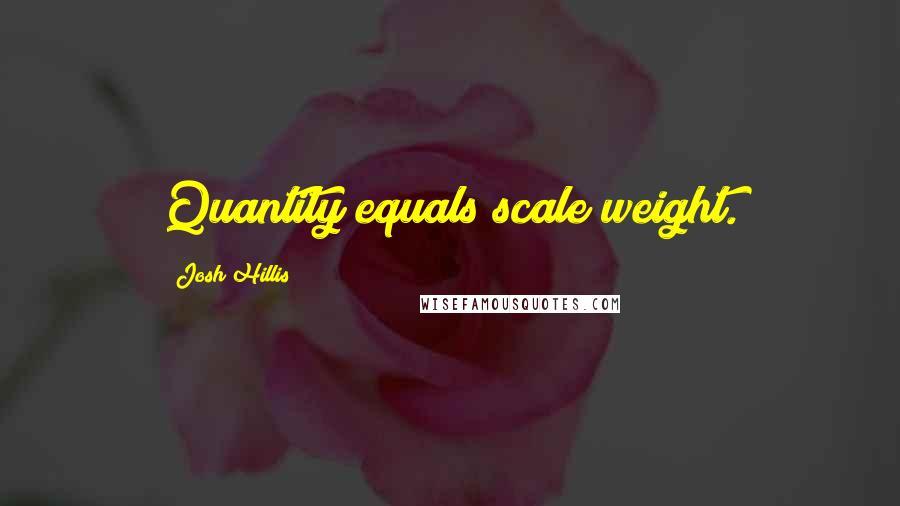 Josh Hillis quotes: Quantity equals scale weight.