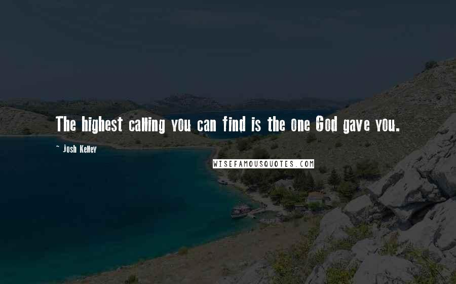 Josh Kelley quotes: The highest calling you can find is the one God gave you.