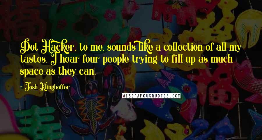 Josh Klinghoffer quotes: Dot Hacker, to me, sounds like a collection of all my tastes. I hear four people trying to fill up as much space as they can.