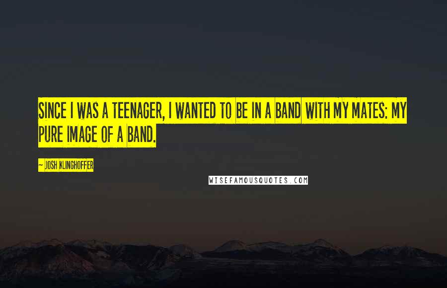 Josh Klinghoffer quotes: Since I was a teenager, I wanted to be in a band with my mates: my pure image of a band.