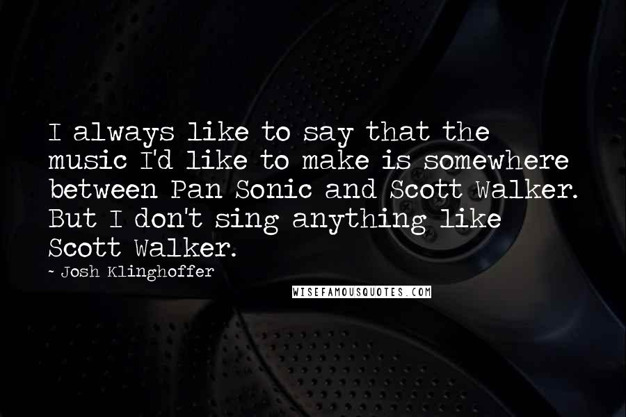 Josh Klinghoffer quotes: I always like to say that the music I'd like to make is somewhere between Pan Sonic and Scott Walker. But I don't sing anything like Scott Walker.