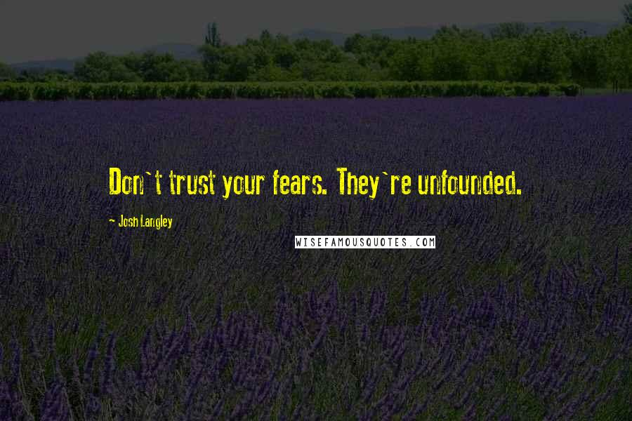 Josh Langley quotes: Don't trust your fears. They're unfounded.