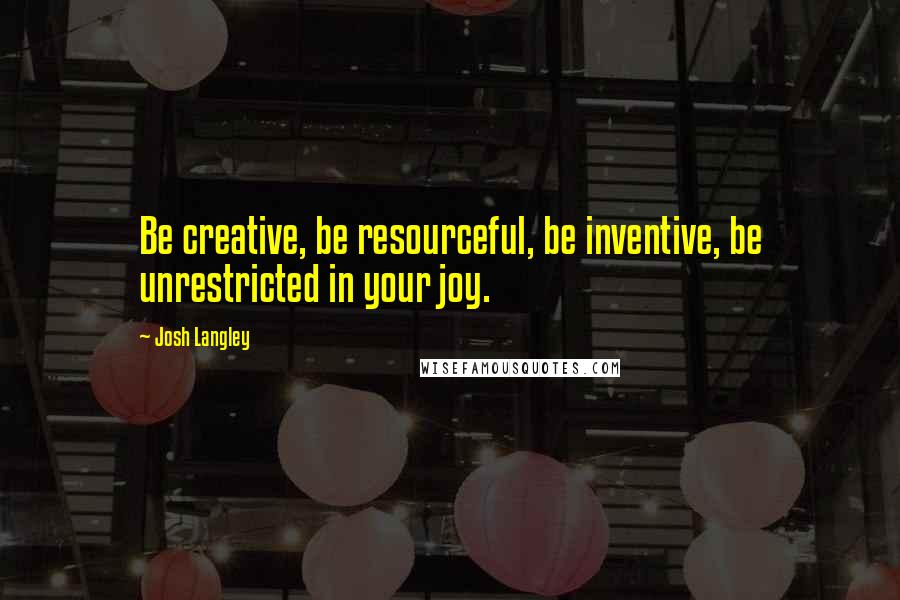Josh Langley quotes: Be creative, be resourceful, be inventive, be unrestricted in your joy.