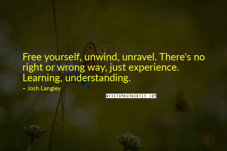 Josh Langley quotes: Free yourself, unwind, unravel. There's no right or wrong way, just experience. Learning, understanding.