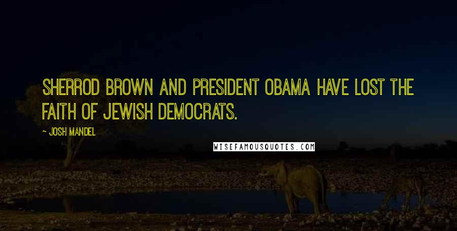 Josh Mandel quotes: Sherrod Brown and President Obama have lost the faith of Jewish Democrats.