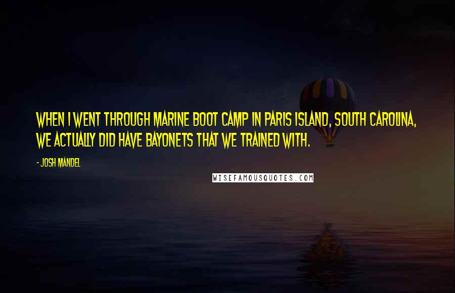 Josh Mandel quotes: When I went through Marine boot camp in Paris Island, South Carolina, we actually did have bayonets that we trained with.