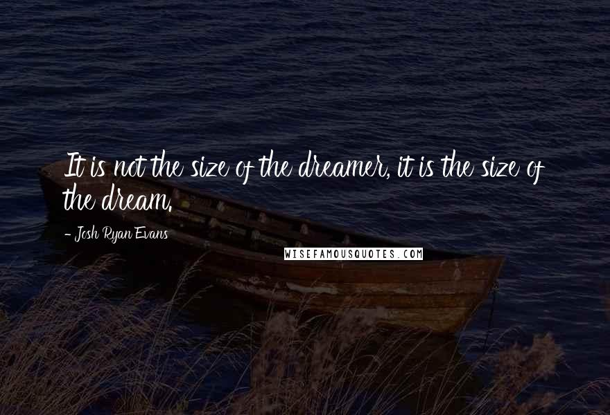 Josh Ryan Evans quotes: It is not the size of the dreamer, it is the size of the dream.