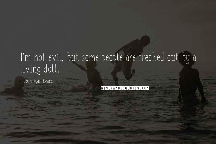 Josh Ryan Evans quotes: I'm not evil, but some people are freaked out by a living doll.