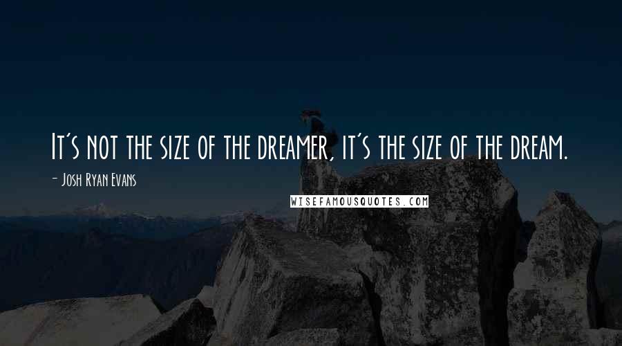 Josh Ryan Evans quotes: It's not the size of the dreamer, it's the size of the dream.