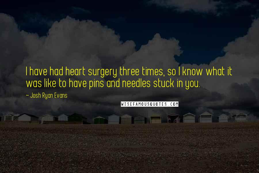 Josh Ryan Evans quotes: I have had heart surgery three times, so I know what it was like to have pins and needles stuck in you.