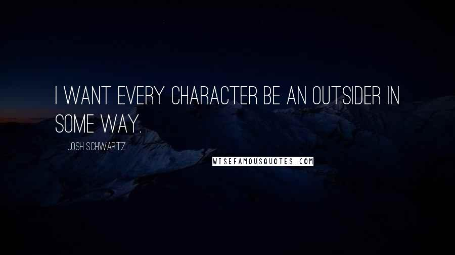 Josh Schwartz quotes: I want every character be an outsider in some way.