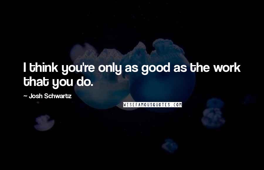 Josh Schwartz quotes: I think you're only as good as the work that you do.