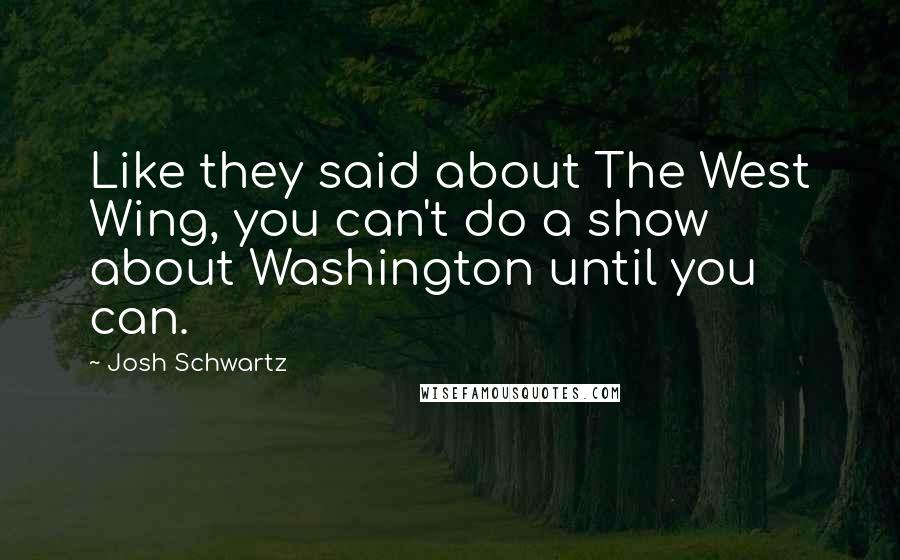 Josh Schwartz quotes: Like they said about The West Wing, you can't do a show about Washington until you can.