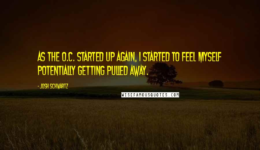 Josh Schwartz quotes: As The O.C. started up again, I started to feel myself potentially getting pulled away.