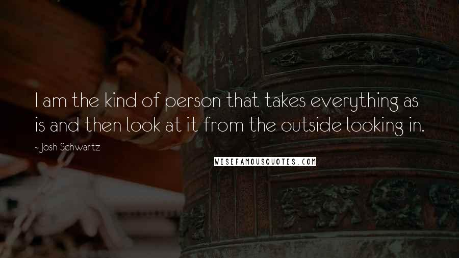 Josh Schwartz quotes: I am the kind of person that takes everything as is and then look at it from the outside looking in.