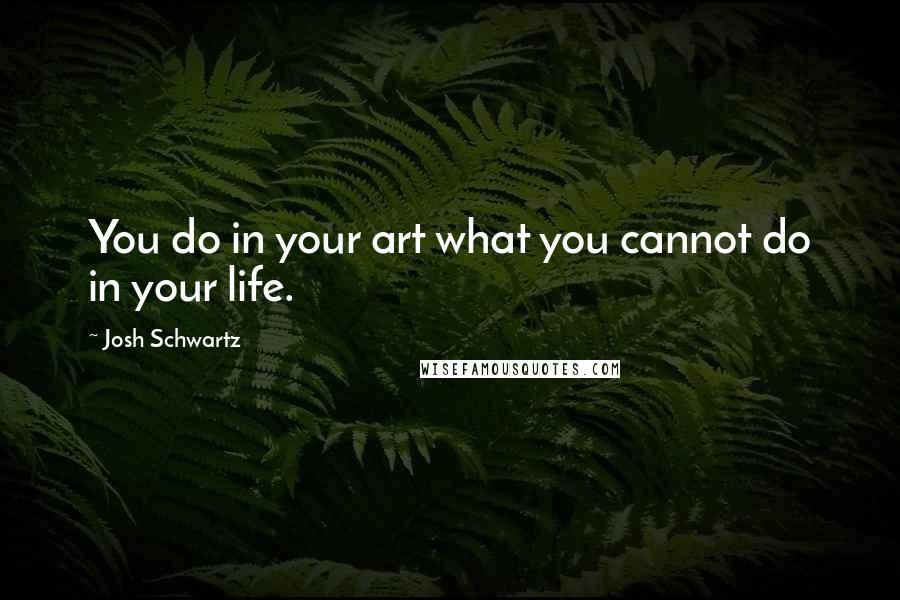 Josh Schwartz quotes: You do in your art what you cannot do in your life.