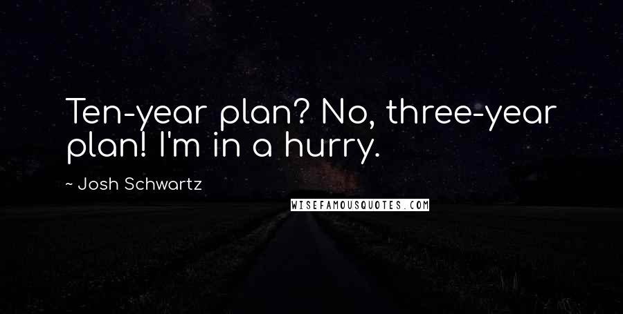 Josh Schwartz quotes: Ten-year plan? No, three-year plan! I'm in a hurry.