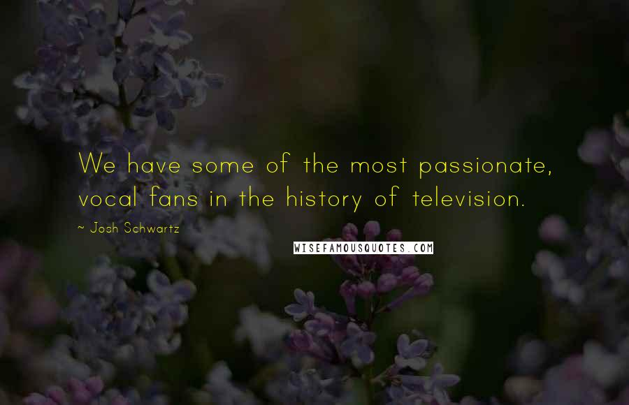 Josh Schwartz quotes: We have some of the most passionate, vocal fans in the history of television.