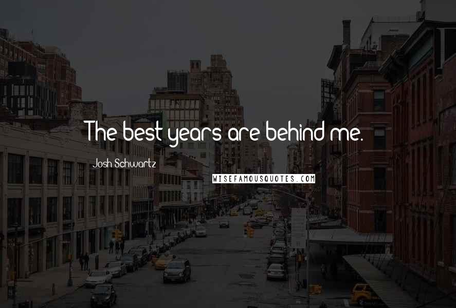 Josh Schwartz quotes: The best years are behind me.