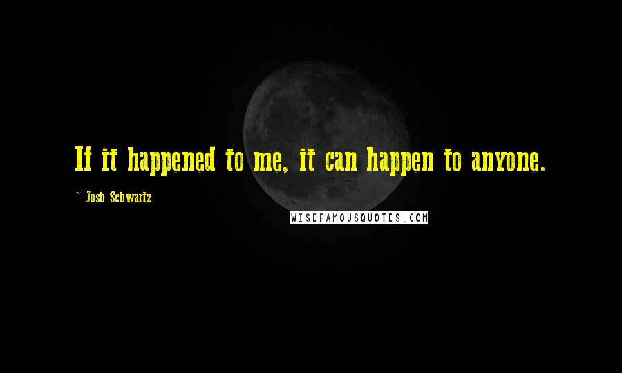 Josh Schwartz quotes: If it happened to me, it can happen to anyone.