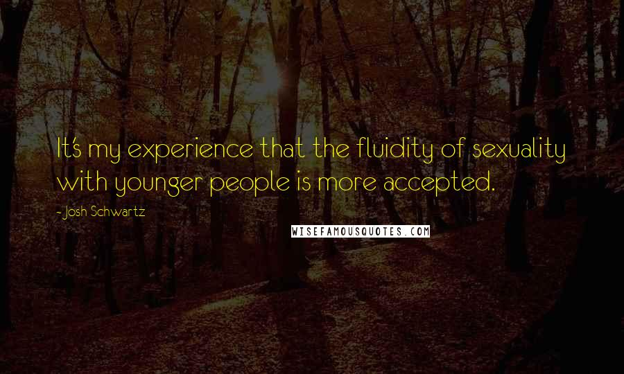 Josh Schwartz quotes: It's my experience that the fluidity of sexuality with younger people is more accepted.