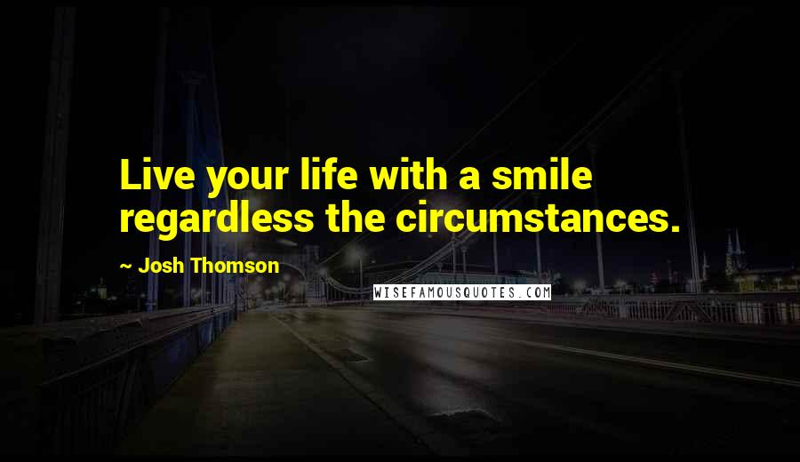 Josh Thomson quotes: Live your life with a smile regardless the circumstances.