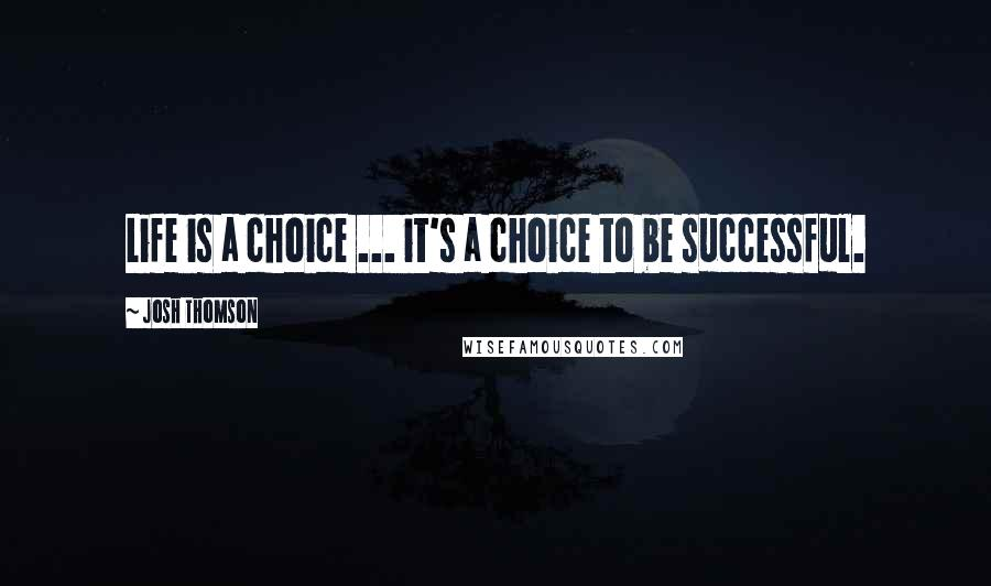 Josh Thomson quotes: Life is a choice ... it's a choice to be successful.